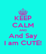 KEEP CALM AND And Say I am CUTE! - Personalised Poster A4 size