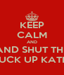 KEEP CALM AND AND SHUT THE FUCK UP KATIE - Personalised Poster A4 size