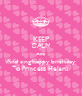 KEEP CALM And And sing happy birthday To Princess Helena - Personalised Poster A4 size