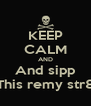 KEEP CALM AND And sipp This remy str8 - Personalised Poster A4 size