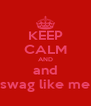 KEEP CALM AND and swag like me - Personalised Poster A4 size