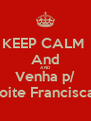 KEEP CALM  And AND Venha p/ a noite Franciscana - Personalised Poster A4 size