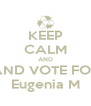 KEEP CALM AND AND VOTE FOR Eugenia M - Personalised Poster A4 size