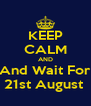 KEEP CALM AND And Wait For 21st August  - Personalised Poster A4 size