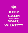 KEEP CALM AND, AND WAIT, WHAT??? - Personalised Poster A4 size