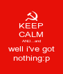 KEEP CALM AND...and well i've got nothing:p - Personalised Poster A4 size