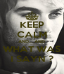 KEEP CALM AND... AND WHAT WAS I SAYN ? - Personalised Poster A4 size