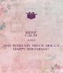 KEEP CALM AND AND WISH MY NIECE HOLLY HAPPY BIRTHDAY! - Personalised Poster A4 size