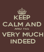 KEEP CALM AND AND YES  VERY MUCH  INDEED - Personalised Poster A4 size