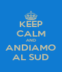 KEEP CALM AND  ANDIAMO  AL SUD - Personalised Poster A4 size