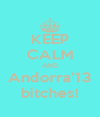 KEEP CALM AND Andorra'13 bitches! - Personalised Poster A4 size