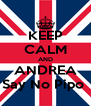 KEEP CALM AND ANDREA Say No Pipo  - Personalised Poster A4 size