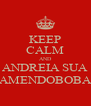 KEEP CALM AND ANDREIA SUA AMENDOBOBA - Personalised Poster A4 size
