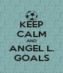 KEEP CALM AND ANGEL L. GOALS - Personalised Poster A4 size