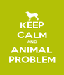 KEEP CALM AND ANIMAL PROBLEM - Personalised Poster A4 size