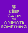KEEP CALM AND ANIMATE SOMETHING - Personalised Poster A4 size