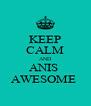 KEEP CALM AND ANIS  AWESOME  - Personalised Poster A4 size