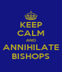 KEEP CALM AND ANNIHILATE BISHOPS - Personalised Poster A4 size