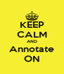 KEEP CALM AND Annotate ON - Personalised Poster A4 size