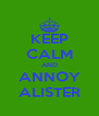 KEEP CALM AND ANNOY ALISTER - Personalised Poster A4 size
