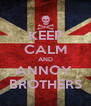 KEEP CALM AND ANNOY  BROTHERS - Personalised Poster A4 size