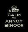 KEEP CALM AND ANNOY EKNOOR - Personalised Poster A4 size
