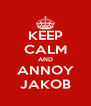 KEEP CALM AND ANNOY JAKOB - Personalised Poster A4 size