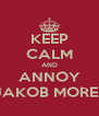 KEEP CALM AND ANNOY JAKOB MORE.  - Personalised Poster A4 size