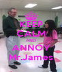 KEEP CALM AND ANNOY Mr.James - Personalised Poster A4 size