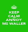 KEEP CALM AND ANNOY MS WALLER - Personalised Poster A4 size