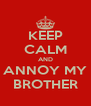 KEEP CALM AND ANNOY MY BROTHER - Personalised Poster A4 size