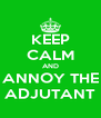 KEEP CALM AND ANNOY THE ADJUTANT - Personalised Poster A4 size