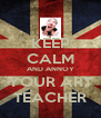 KEEP CALM AND ANNOY YOUR ART TEACHER - Personalised Poster A4 size
