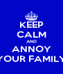 KEEP CALM AND ANNOY YOUR FAMILY - Personalised Poster A4 size