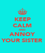 KEEP CALM AND ANNOY YOUR SISTER - Personalised Poster A4 size