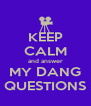 KEEP CALM and answer MY DANG QUESTIONS - Personalised Poster A4 size