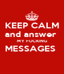 KEEP CALM and answer  MY FUCKING MESSAGES   - Personalised Poster A4 size