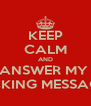 KEEP CALM AND ANSWER MY  FUCKING MESSAGES! - Personalised Poster A4 size