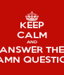 KEEP CALM AND ANSWER THE DAMN QUESTION - Personalised Poster A4 size