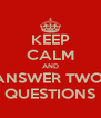 KEEP CALM AND ANSWER TWO  QUESTIONS - Personalised Poster A4 size