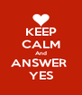 KEEP CALM And ANSWER  YES - Personalised Poster A4 size