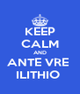 KEEP CALM AND ANTE VRE  ILITHIO  - Personalised Poster A4 size