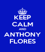 KEEP CALM AND ANTHONY FLORES - Personalised Poster A4 size