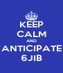 KEEP CALM AND ANTICIPATE 6JIB - Personalised Poster A4 size