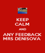 KEEP CALM AND ANY FEEDBACK MRS DENISOVA  - Personalised Poster A4 size