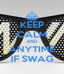 KEEP CALM AND ANYTIME IF SWAG - Personalised Poster A4 size