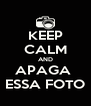 KEEP CALM AND APAGA  ESSA FOTO - Personalised Poster A4 size