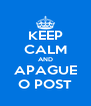 KEEP CALM AND APAGUE O POST - Personalised Poster A4 size