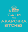 KEEP CALM AND APAPORRA BITCHES  - Personalised Poster A4 size