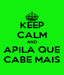 KEEP CALM AND APILA QUE CABE MAIS - Personalised Poster A4 size